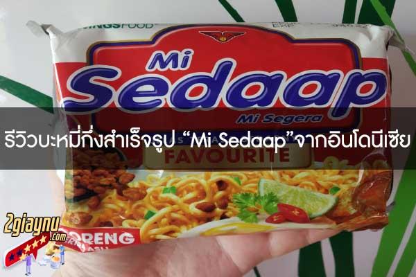 """รีวิวบะหมี่กึ่งสำเร็จรูป """"Mi Sedaap""""จากอินโดนีเซีย"""