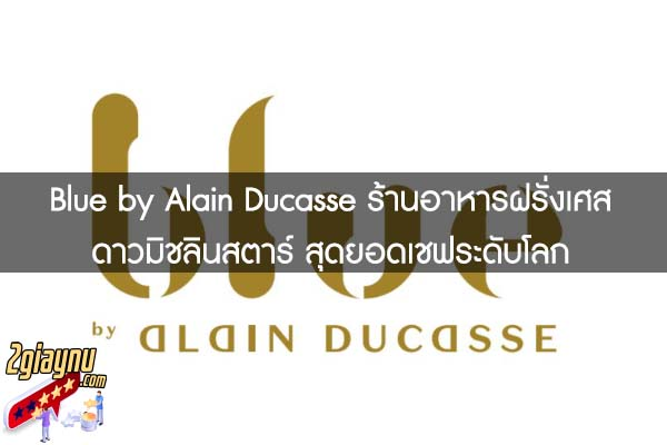 Blue by Alain Ducasse ร้านอาหารฝรั่งเศส ดาวมิชลินสตาร์ สุดยอดเชฟระดับโลก