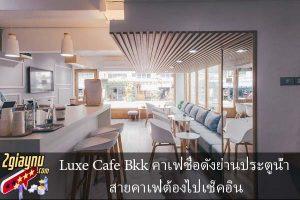 Luxe Cafe Bkk คาเฟ่ชื่อดังย่านประตูน้ำ สายคาเฟ่ต้องไปเช็คอิน