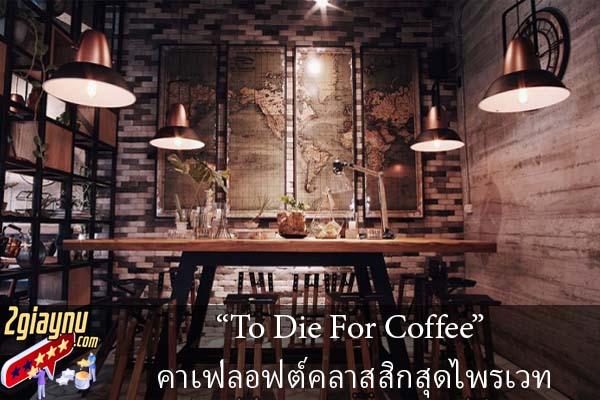 """To Die For Coffee"" คาเฟ่ลอฟต์คลาสสิกสุดไพรเวท"